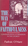 The Way of Faithfulness: Contemplation and Formation in the Church by Padraic O'Hare