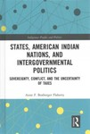 States, American Indian Nations, and Intergovernmental Politics: Sovereignty, Conflict, and the Uncertainty of Taxes by Anne F. Boxberger Flaherty
