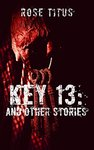 Key 13: And Other Stories by Rose Titus